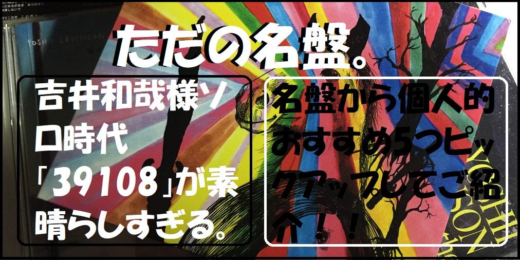 吉井和哉様のソロ時代のアルバム「39108」は味わい深い名曲ばかり。 (2020年2月25日カル〇スブログ)