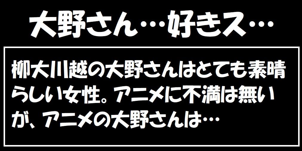 違うんだ!アニメに不満がある訳じゃないんだ!柳大川越の大野さんの扱いに不満があるのだ!